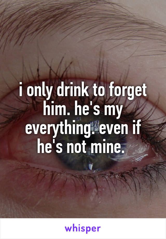 i only drink to forget him. he's my everything. even if he's not mine.