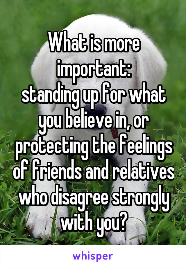 What is more important: standing up for what you believe in, or protecting the feelings of friends and relatives who disagree strongly with you?
