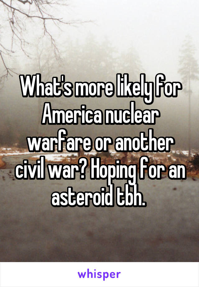 What's more likely for America nuclear warfare or another civil war? Hoping for an asteroid tbh.