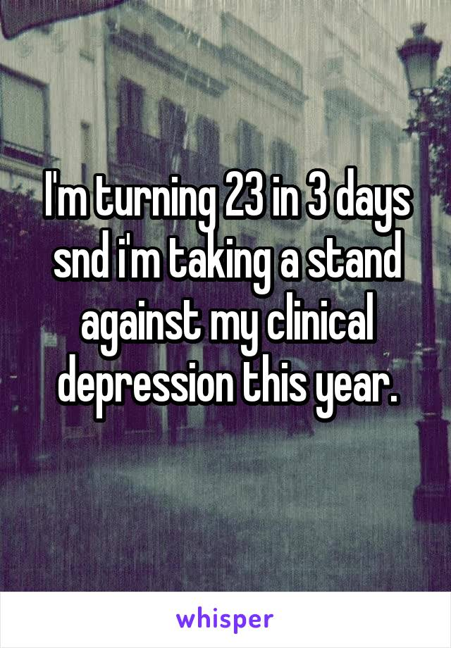 I'm turning 23 in 3 days snd i'm taking a stand against my clinical depression this year.