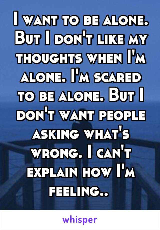 I want to be alone. But I don't like my thoughts when I'm alone. I'm scared to be alone. But I don't want people asking what's wrong. I can't explain how I'm feeling..
