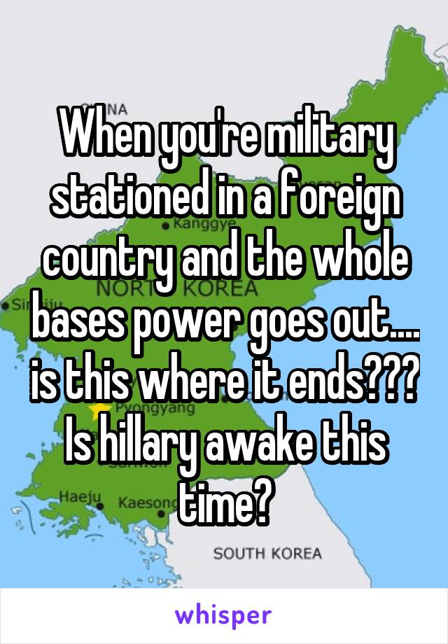 When you're military stationed in a foreign country and the whole bases power goes out.... is this where it ends??? Is hillary awake this time?