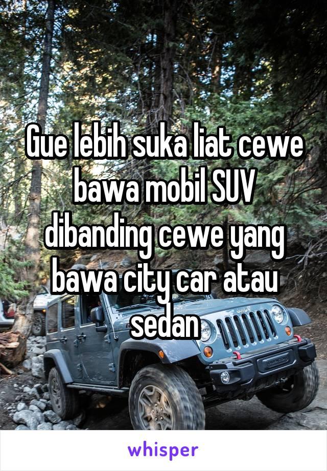 Gue lebih suka liat cewe bawa mobil SUV dibanding cewe yang bawa city car atau sedan