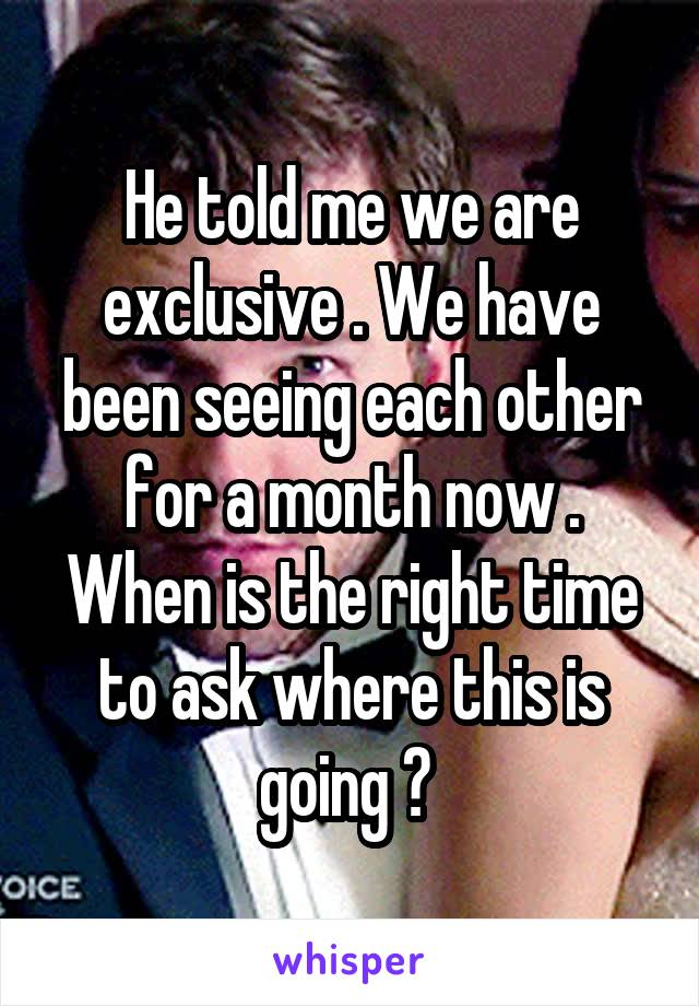 He told me we are exclusive . We have been seeing each other for a month now . When is the right time to ask where this is going ?