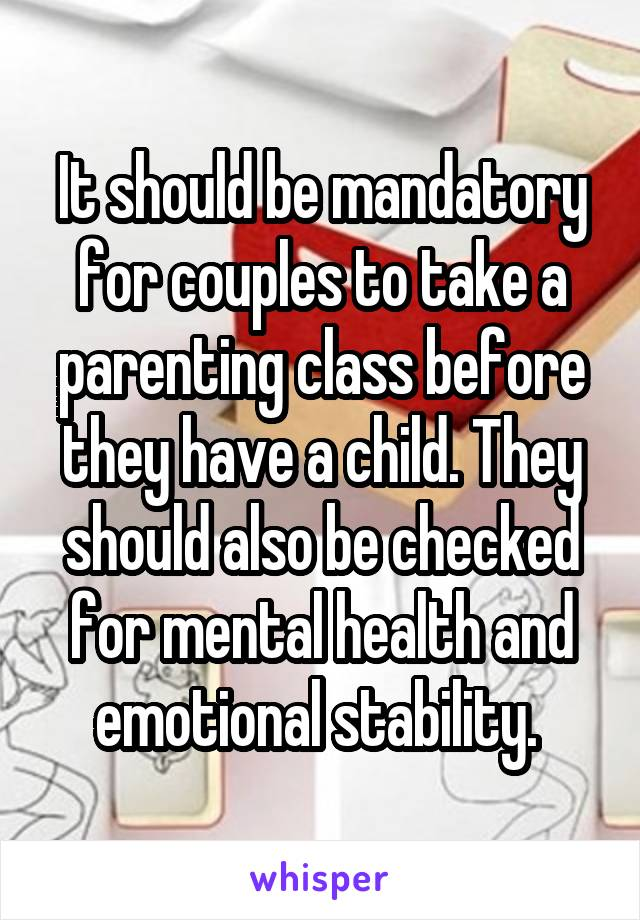 It should be mandatory for couples to take a parenting class before they have a child. They should also be checked for mental health and emotional stability.