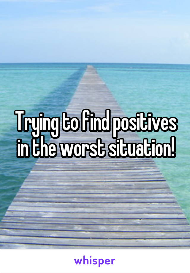 Trying to find positives in the worst situation!