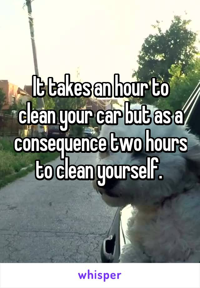 It takes an hour to clean your car but as a consequence two hours to clean yourself.
