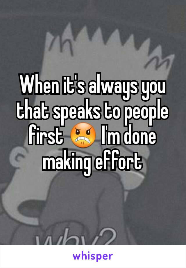 When it's always you that speaks to people first 😠 I'm done making effort