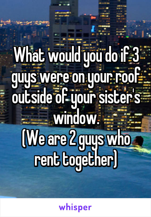 What would you do if 3 guys were on your roof outside of your sister's window. (We are 2 guys who rent together)