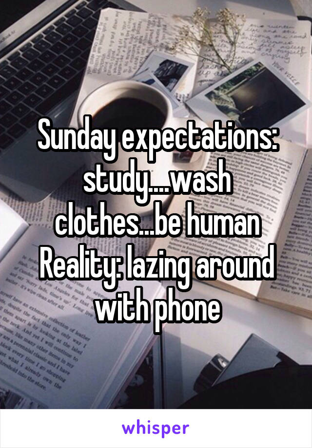 Sunday expectations: study....wash clothes...be human Reality: lazing around with phone