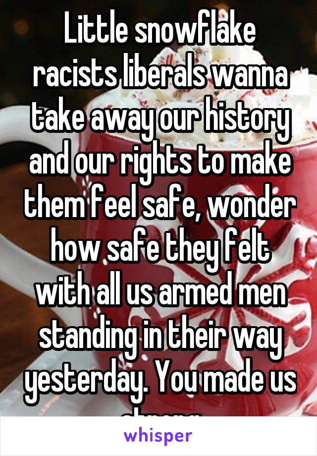 Little snowflake racists liberals wanna take away our history and our rights to make them feel safe, wonder how safe they felt with all us armed men standing in their way yesterday. You made us strong