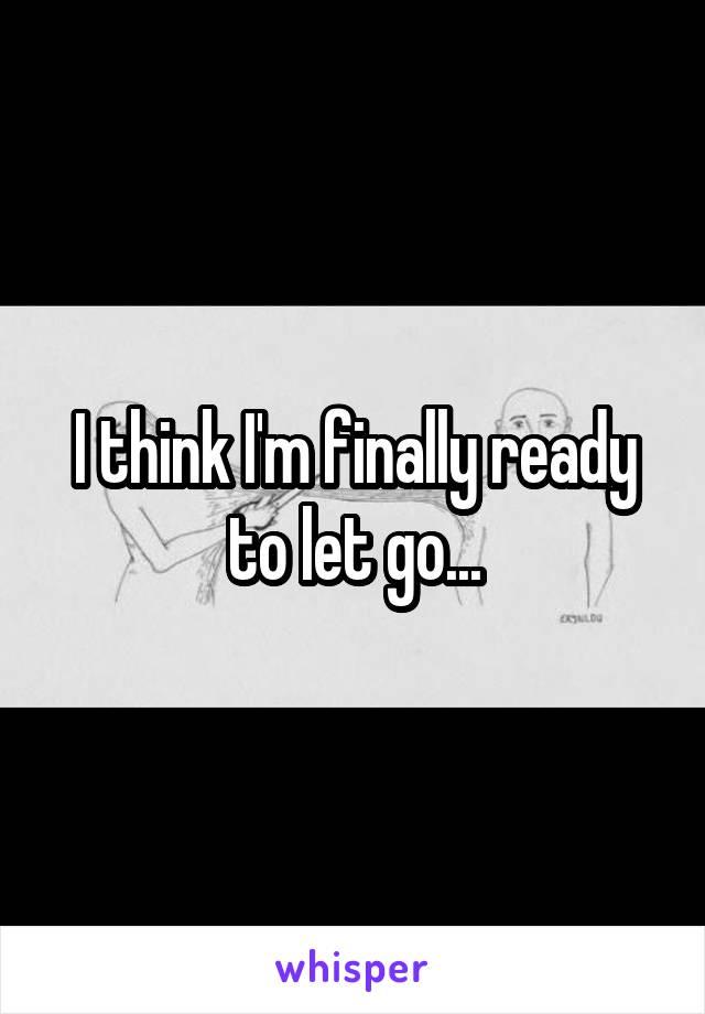 I think I'm finally ready to let go...