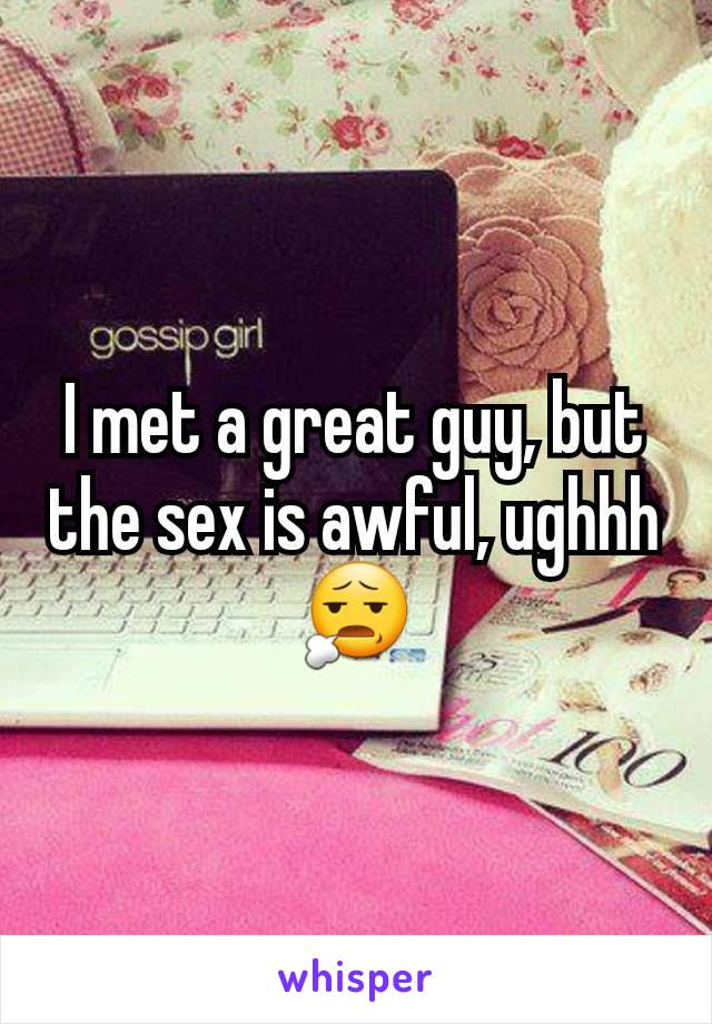 I met a great guy, but the sex is awful, ughhh😧