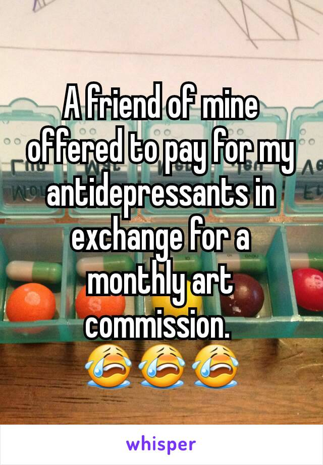 A friend of mine offered to pay for my antidepressants in exchange for a monthly art commission.  😭😭😭