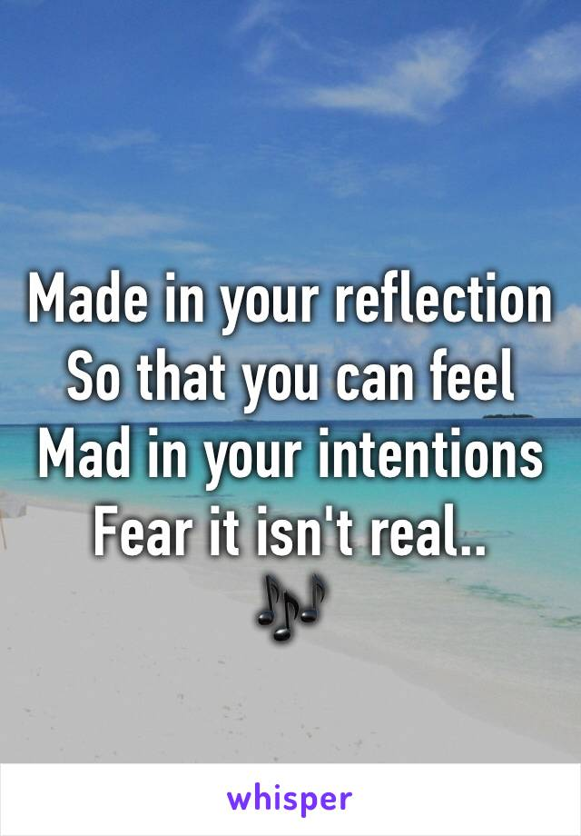 Made in your reflection So that you can feel Mad in your intentions Fear it isn't real.. 🎶