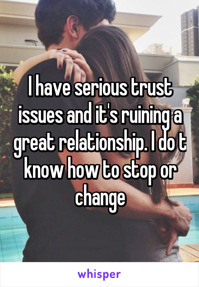 I have serious trust issues and it's ruining a great relationship. I do t know how to stop or change