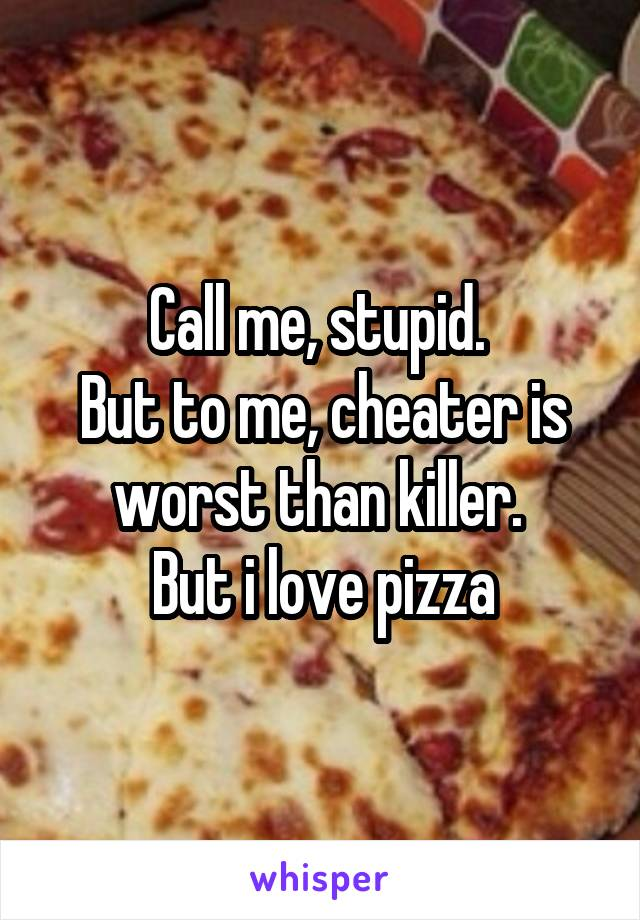 Call me, stupid.  But to me, cheater is worst than killer.  But i love pizza