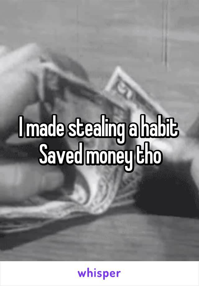 I made stealing a habit  Saved money tho