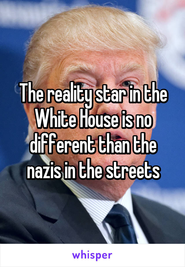The reality star in the White House is no different than the nazis in the streets
