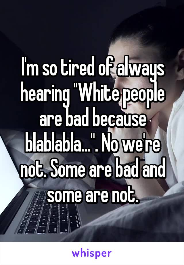 "I'm so tired of always hearing ""White people are bad because blablabla..."". No we're not. Some are bad and some are not."