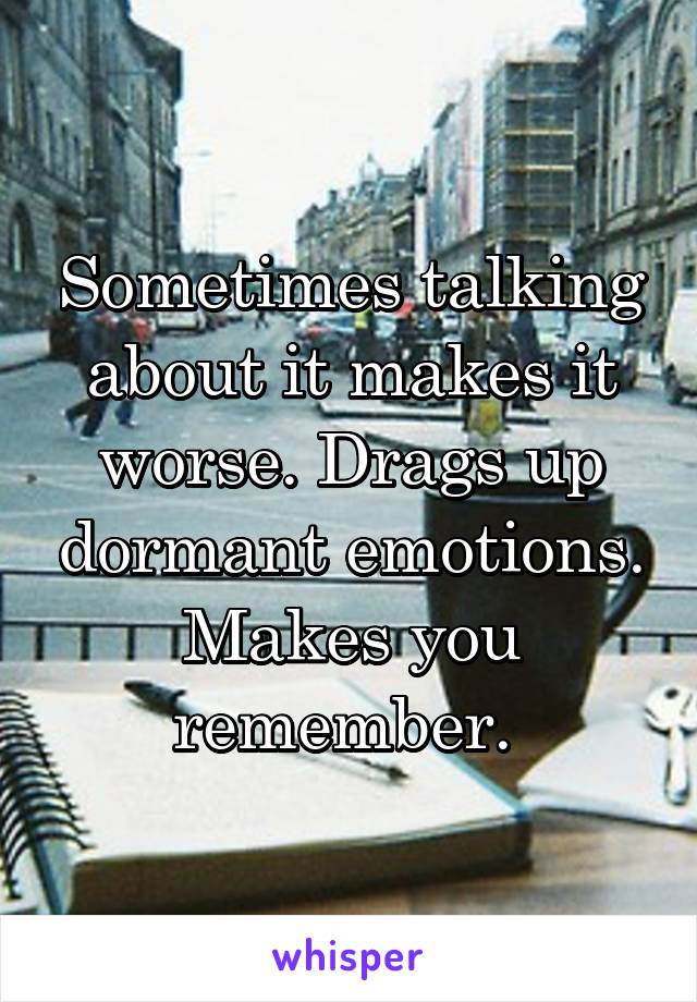 Sometimes talking about it makes it worse. Drags up dormant emotions. Makes you remember.