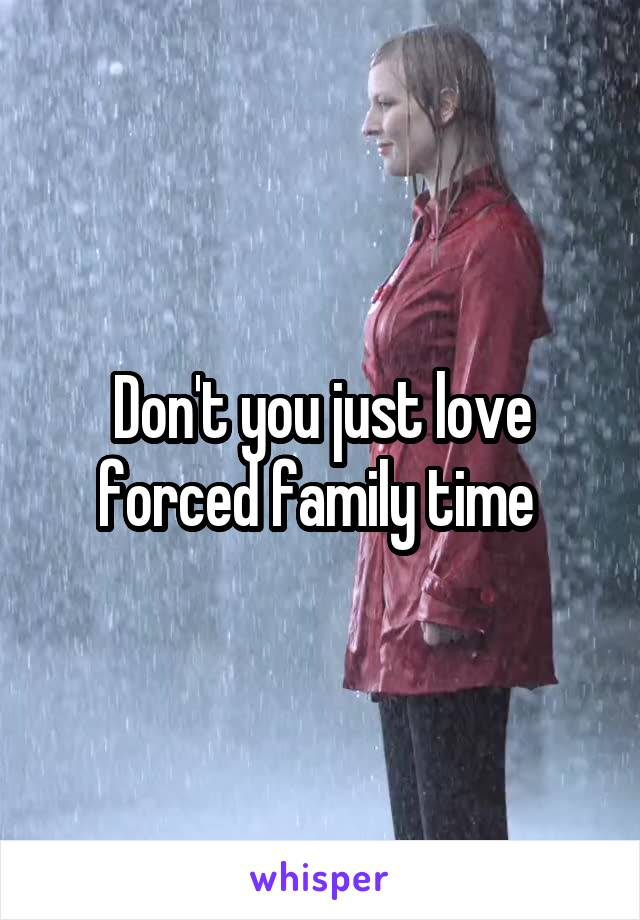 Don't you just love forced family time