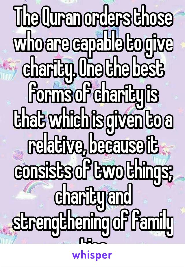 The Quran orders those who are capable to give charity. One the best forms of charity is that which is given to a relative, because it consists of two things; charity and strengthening of family ties