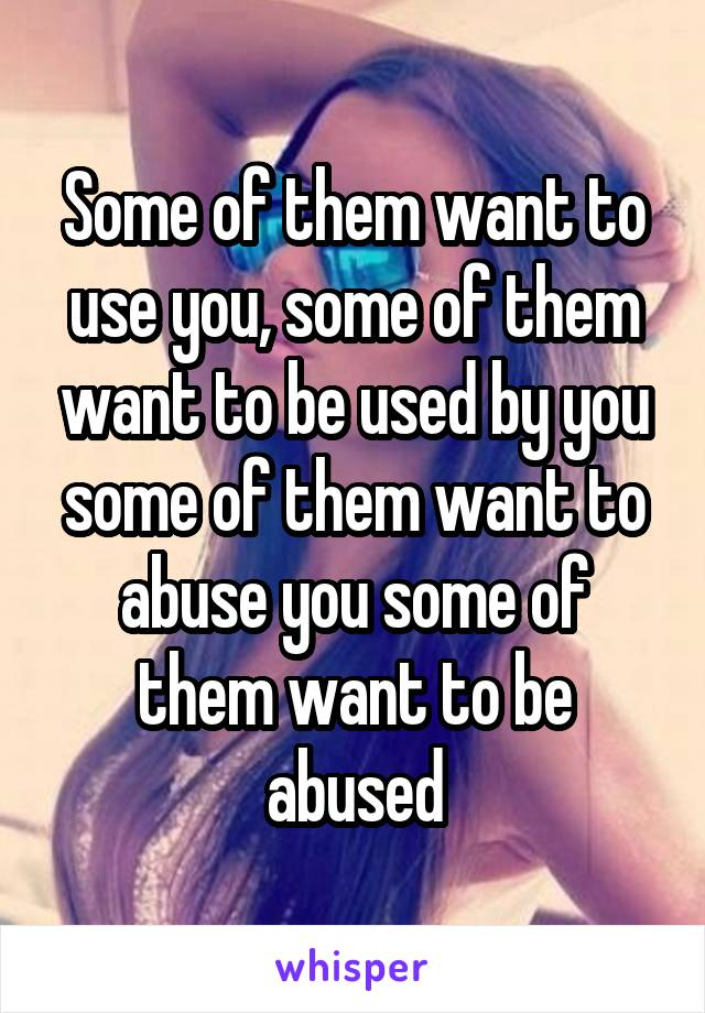 Some of them want to use you, some of them want to be used by you some of them want to abuse you some of them want to be abused