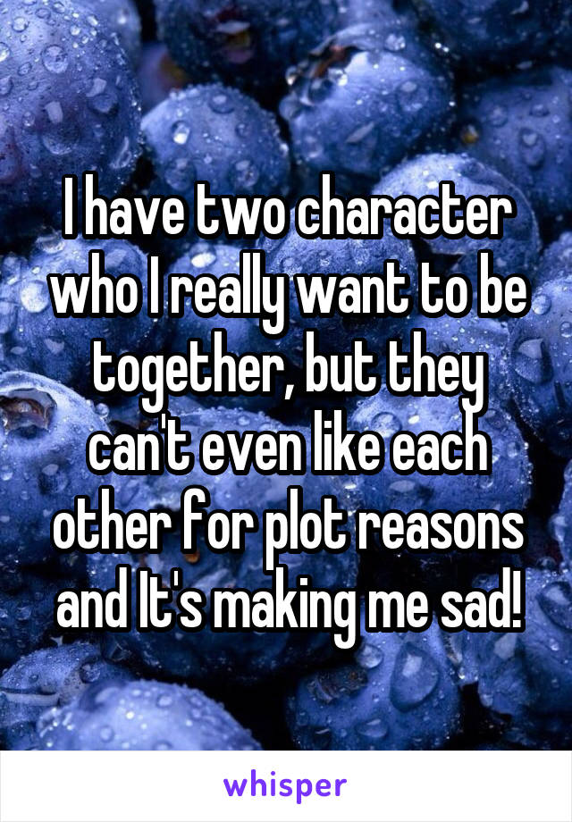 I have two character who I really want to be together, but they can't even like each other for plot reasons and It's making me sad!
