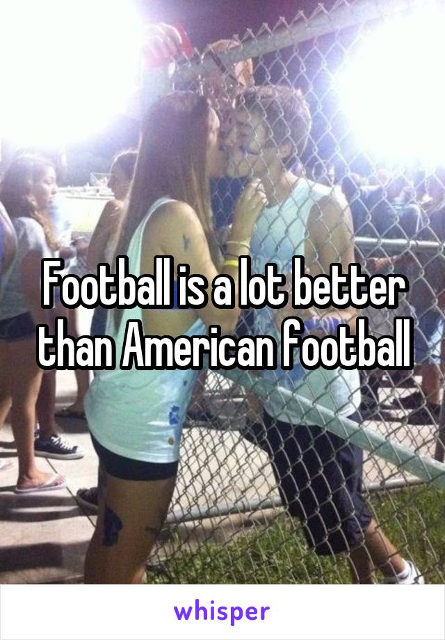 Football is a lot better than American football