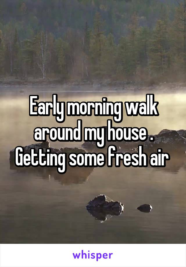 Early morning walk around my house . Getting some fresh air