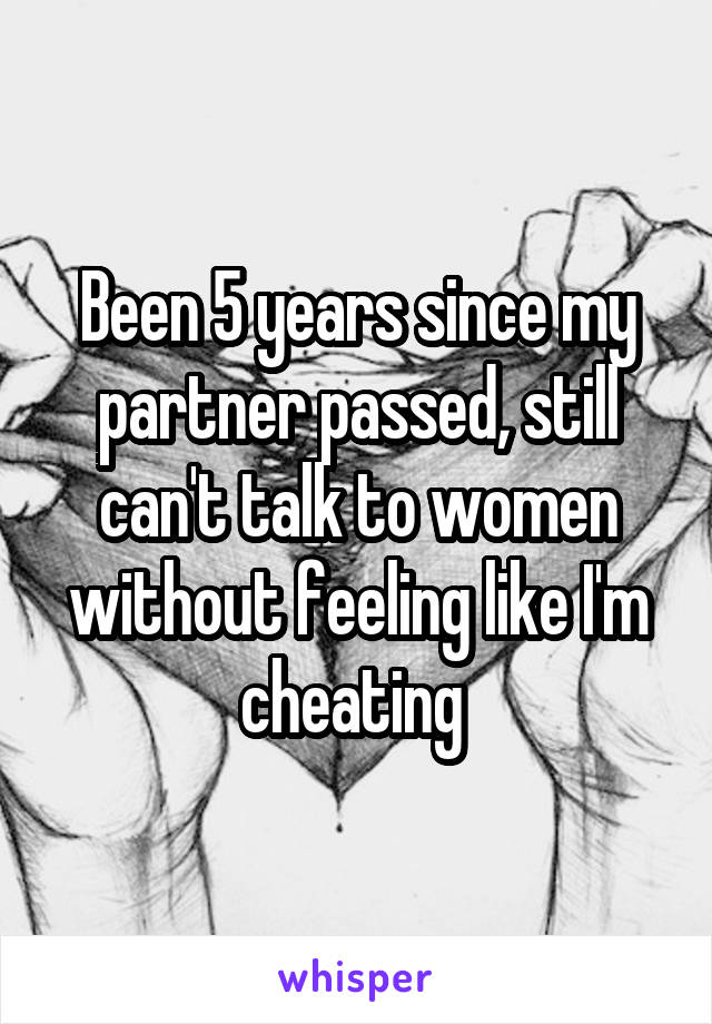 Been 5 years since my partner passed, still can't talk to women without feeling like I'm cheating