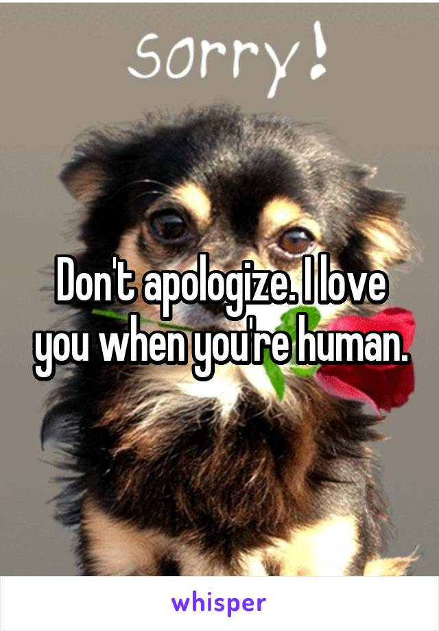 Don't apologize. I love you when you're human.