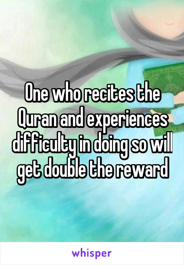 One who recites the Quran and experiences difficulty in doing so will get double the reward