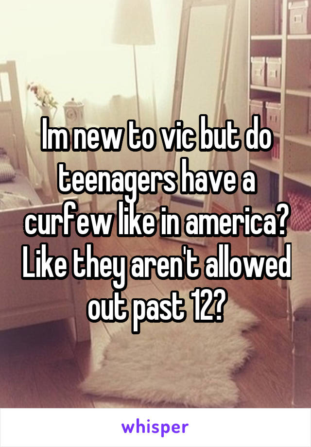 Im new to vic but do teenagers have a curfew like in america? Like they aren't allowed out past 12?