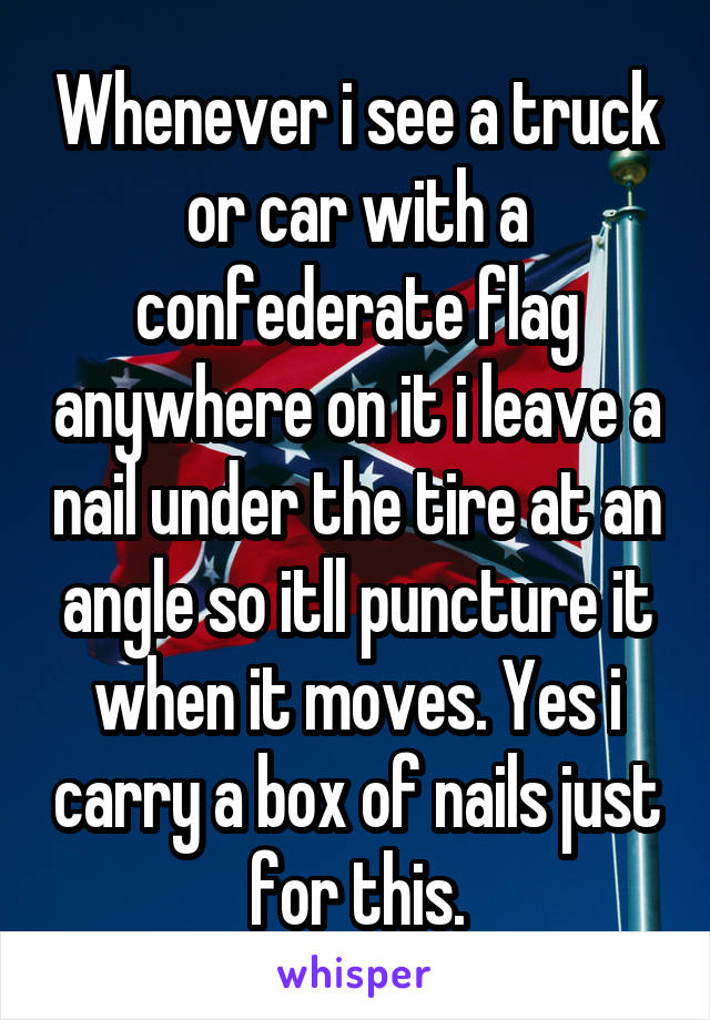Whenever i see a truck or car with a confederate flag anywhere on it i leave a nail under the tire at an angle so itll puncture it when it moves. Yes i carry a box of nails just for this.