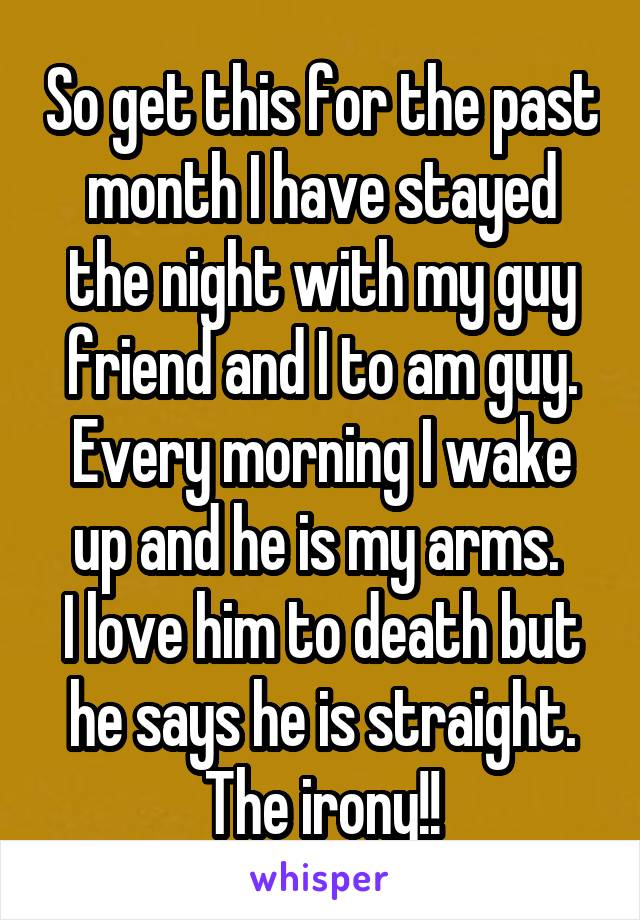 So get this for the past month I have stayed the night with my guy friend and I to am guy. Every morning I wake up and he is my arms.  I love him to death but he says he is straight. The irony!!