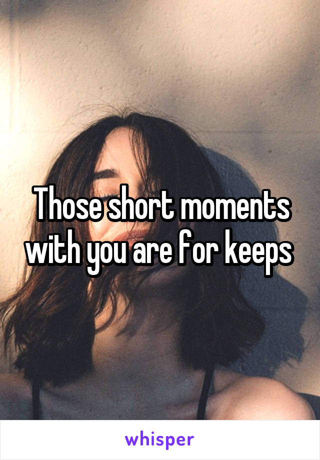 Those short moments with you are for keeps