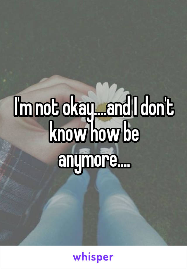 I'm not okay....and I don't know how be anymore....