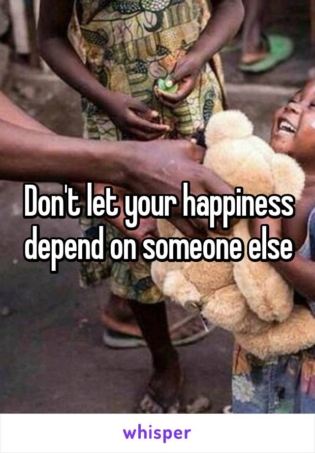 Don't let your happiness depend on someone else