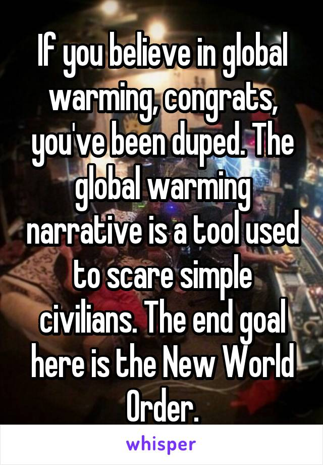 If you believe in global warming, congrats, you've been duped. The global warming narrative is a tool used to scare simple civilians. The end goal here is the New World Order.