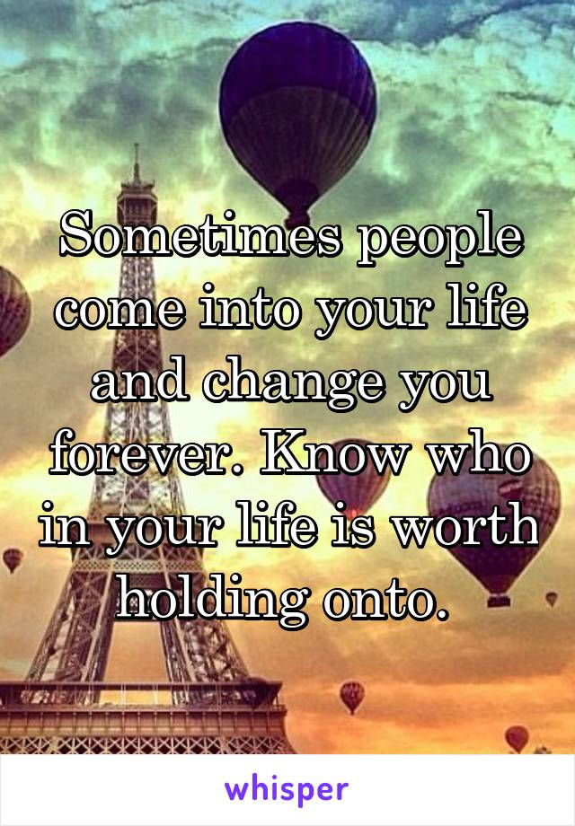Sometimes people come into your life and change you forever. Know who in your life is worth holding onto.