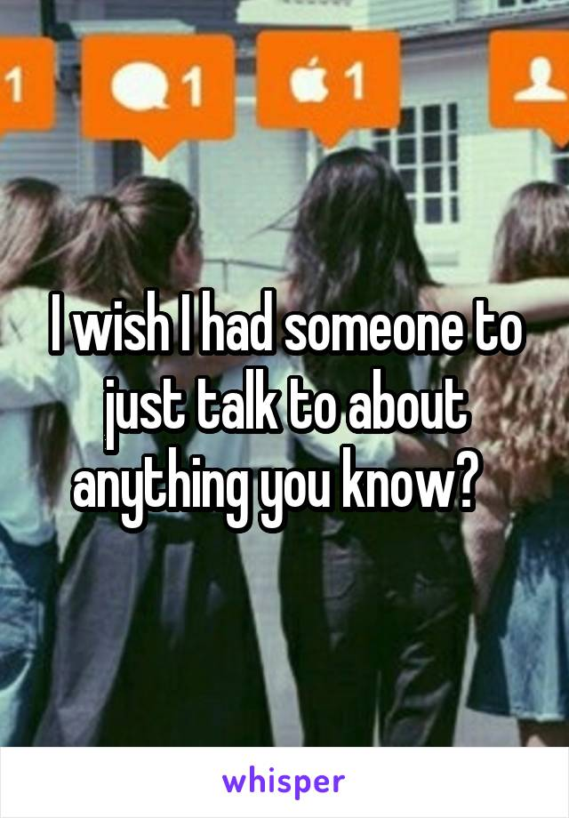 I wish I had someone to just talk to about anything you know?