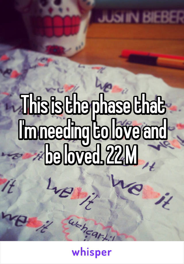 This is the phase that I'm needing to love and be loved. 22 M