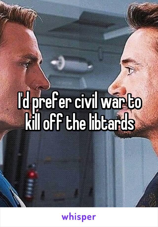 I'd prefer civil war to kill off the libtards