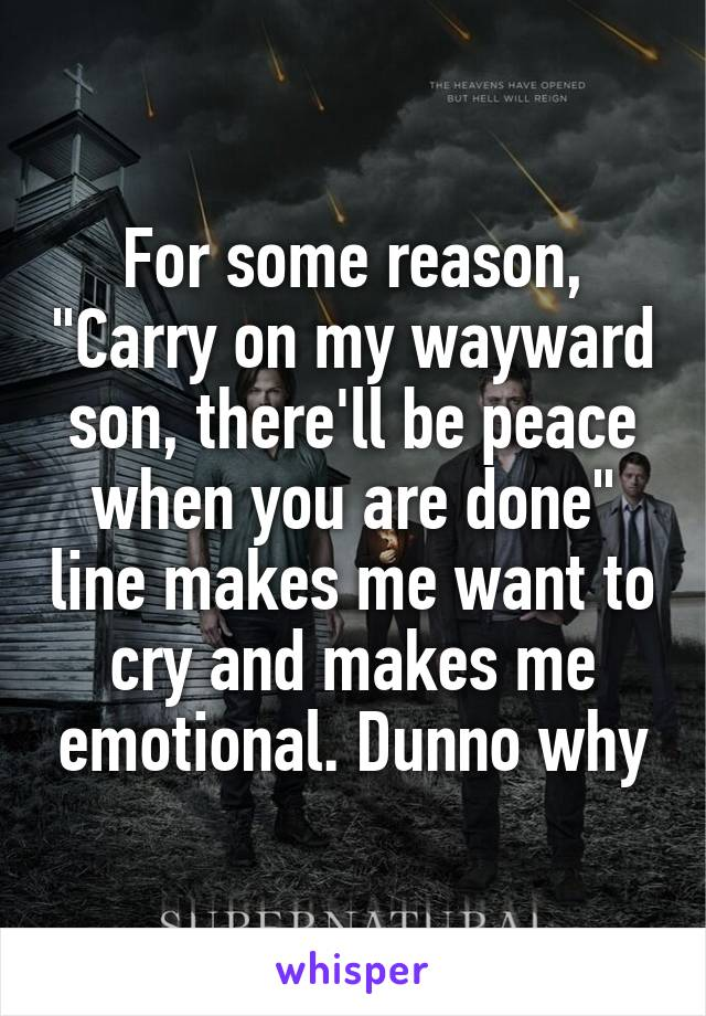 """For some reason, """"Carry on my wayward son, there'll be peace when you are done"""" line makes me want to cry and makes me emotional. Dunno why"""