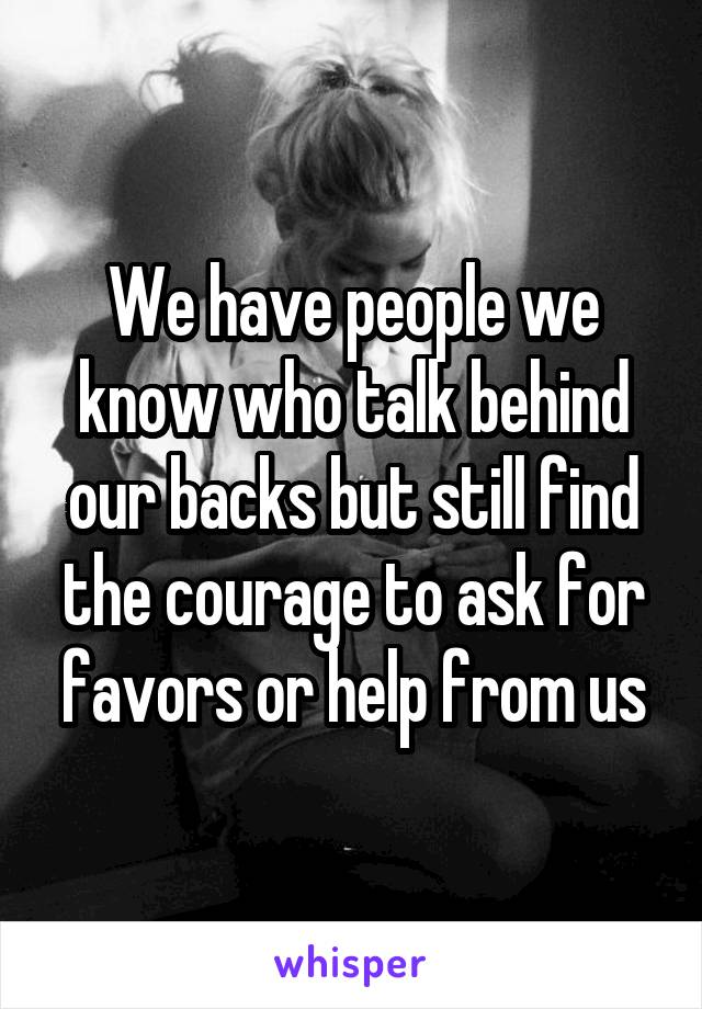 We have people we know who talk behind our backs but still find the courage to ask for favors or help from us