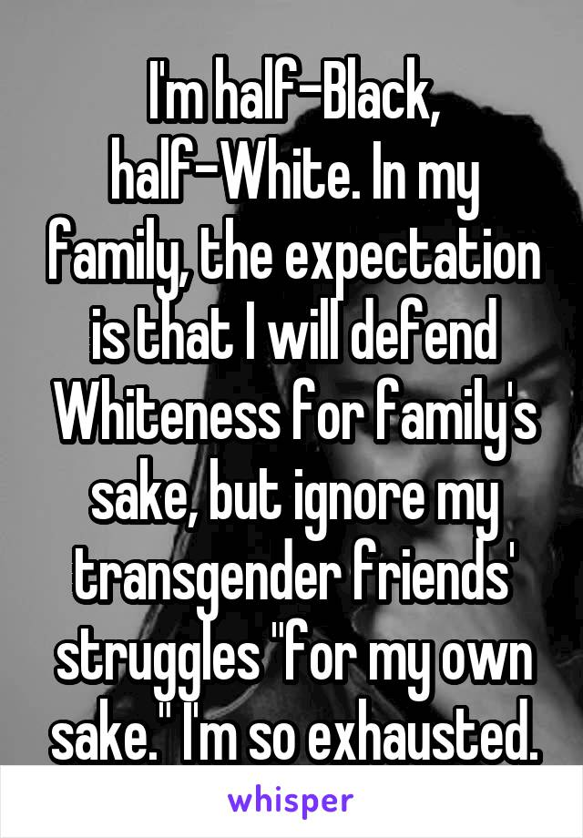"""I'm half-Black, half-White. In my family, the expectation is that I will defend Whiteness for family's sake, but ignore my transgender friends' struggles """"for my own sake."""" I'm so exhausted."""