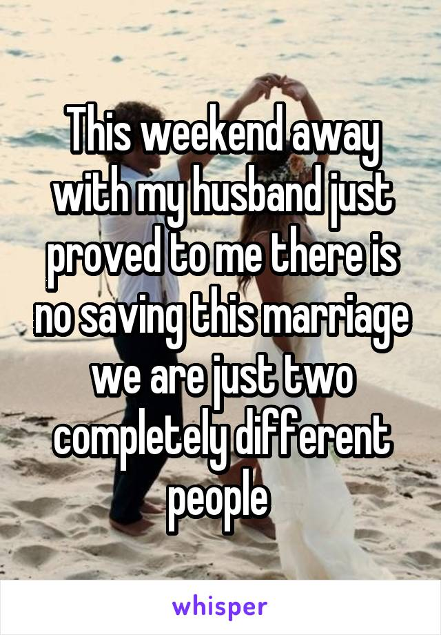 This weekend away with my husband just proved to me there is no saving this marriage we are just two completely different people
