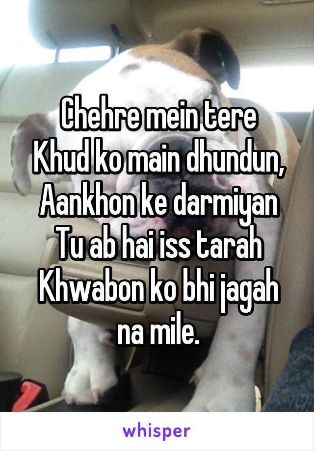 Chehre mein tere Khud ko main dhundun, Aankhon ke darmiyan Tu ab hai iss tarah Khwabon ko bhi jagah na mile.